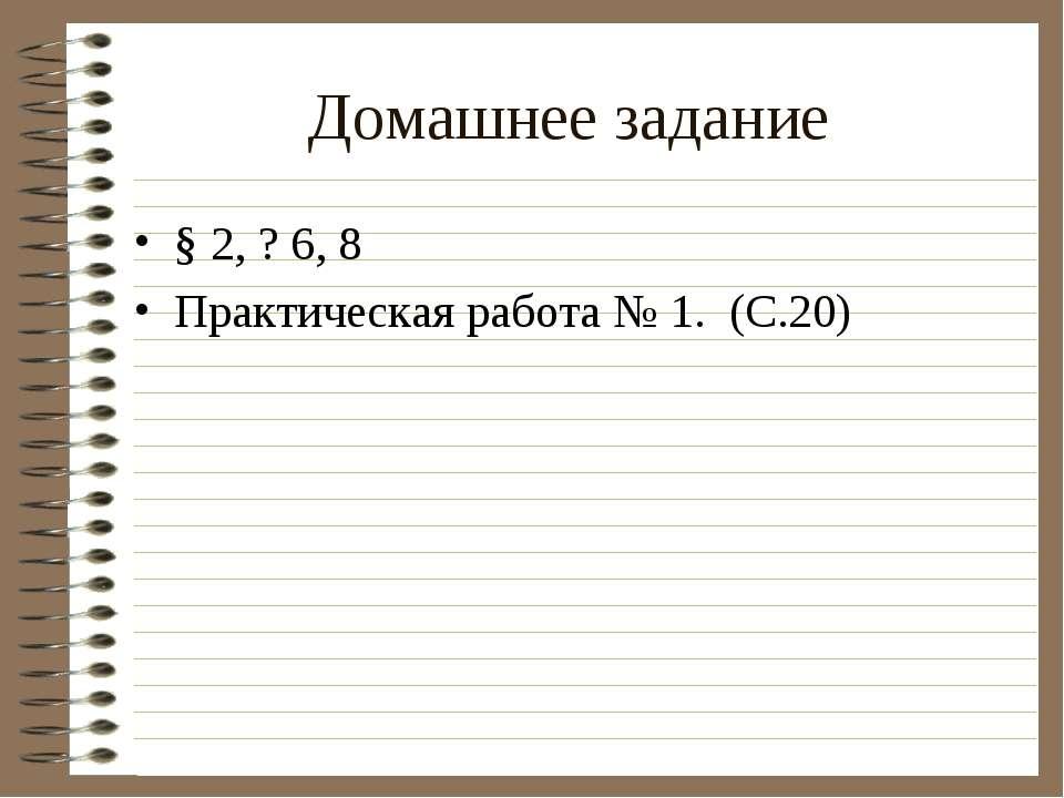 Домашнее задание § 2, ? 6, 8 Практическая работа № 1. (С.20)