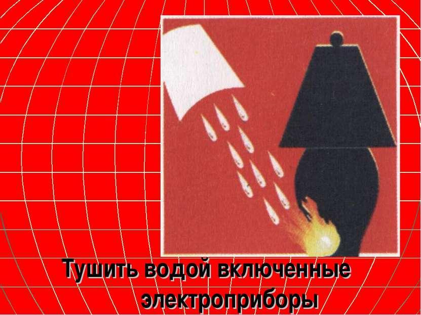 Тушить водой включенные электроприборы