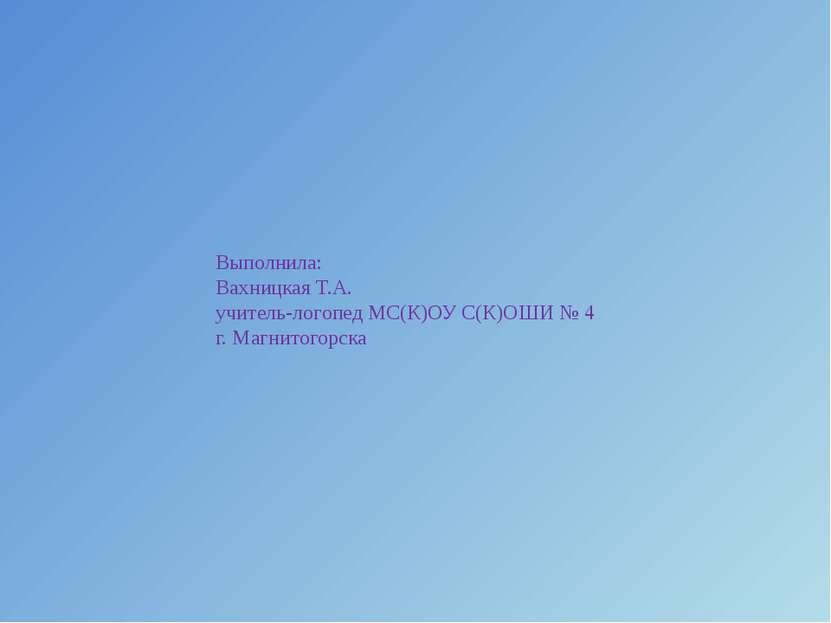 Выполнила: Вахницкая Т.А. учитель-логопед МС(К)ОУ С(К)ОШИ № 4 г. Магнитогорска