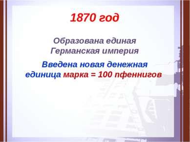 1870 год Образована единая Германская империя Введена новая денежная единица ...