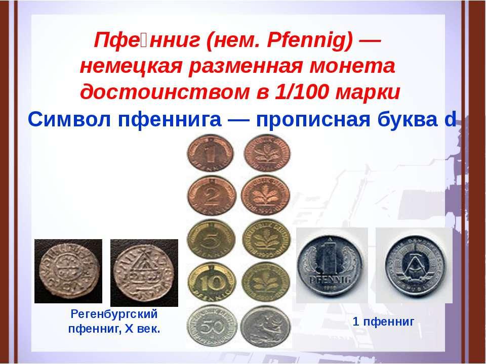 Пфе нниг (нем. Pfennig) — немецкая разменная монета достоинством в 1/100 марк...
