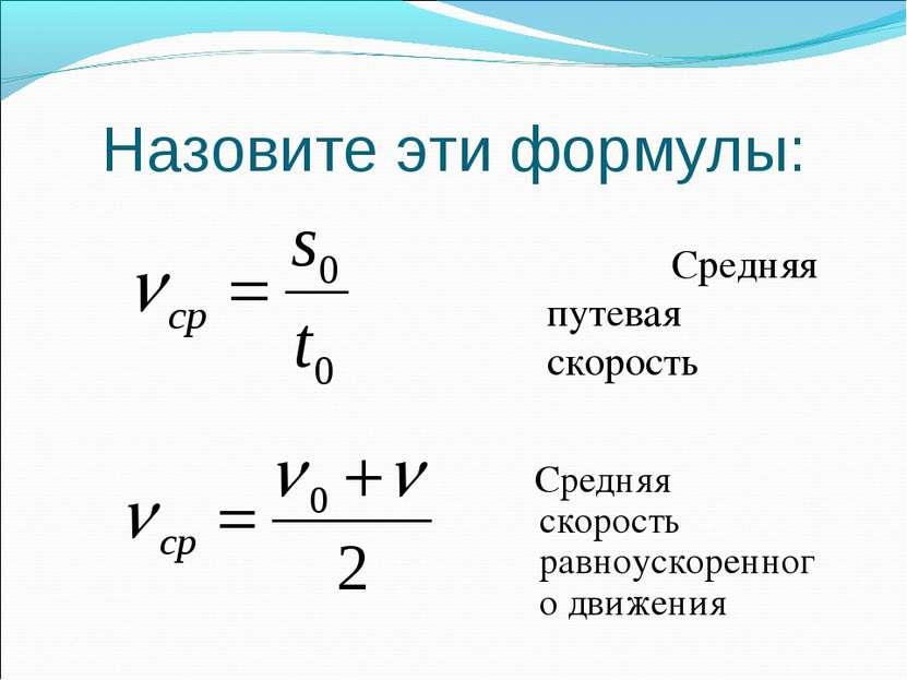 Назовите эти формулы: Средняя скорость равноускоренного движения Средняя путе...