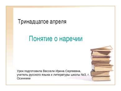 Тринадцатое апреля Понятие о наречии Урок подготовила Вессели Ирина Сергеевна...