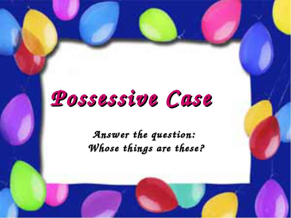 Possessive Case Possessive Case Answer the question: Whose things are these?