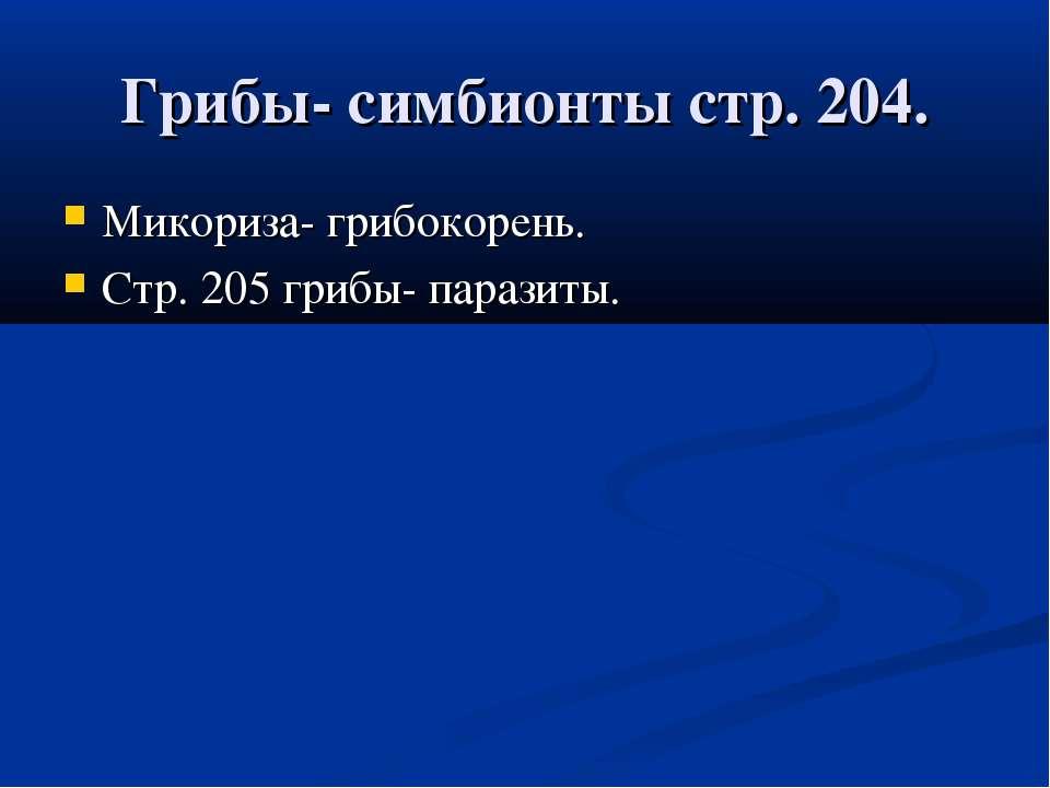 Грибы- симбионты стр. 204. Микориза- грибокорень. Стр. 205 грибы- паразиты.
