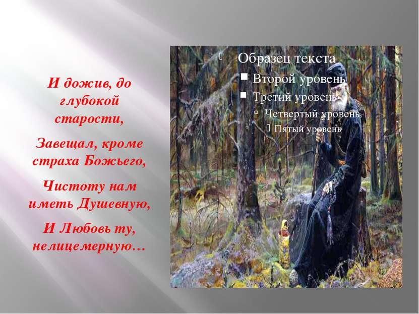 И дожив, до глубокой старости, Завещал, кроме страха Божьего, Чистоту нам име...