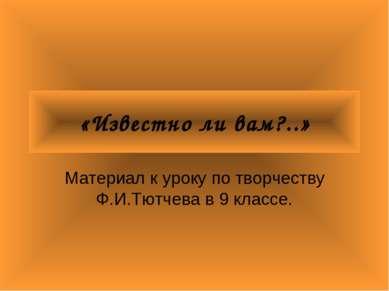 «Известно ли вам?..» Материал к уроку по творчеству Ф.И.Тютчева в 9 классе.
