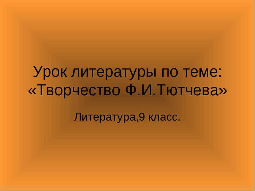 Урок литературы по теме: «Творчество Ф.И.Тютчева» Литература,9 класс.
