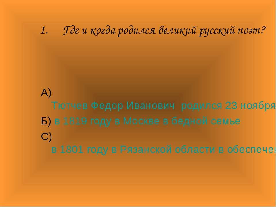 Где и когда родился великий русский поэт? А) Тютчев Федор Иванович родился 23...
