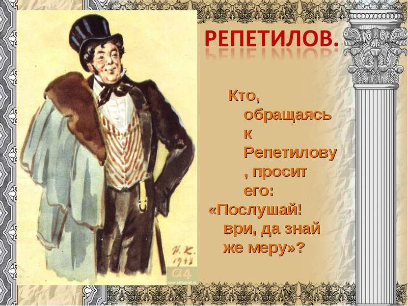 Кто, обращаясь к Репетилову, просит его: «Послушай! ври, да знай же меру»?