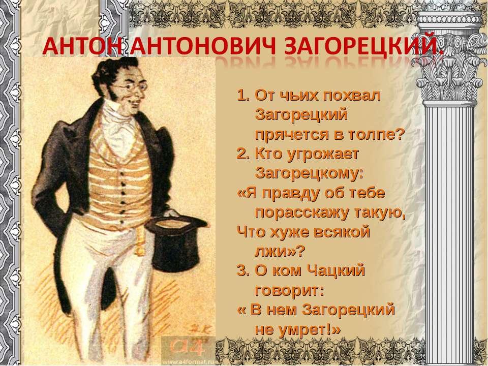 1. От чьих похвал Загорецкий прячется в толпе? 2. Кто угрожает Загорецкому: «...