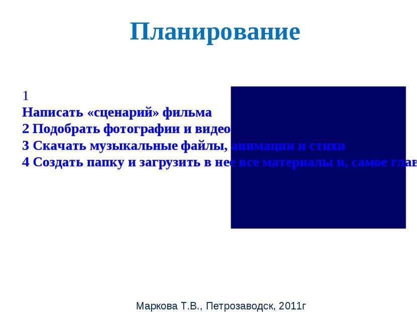 Маркова Т.В., Петрозаводск, 2011г Планирование 1 Написать «сценарий» фильма 2...