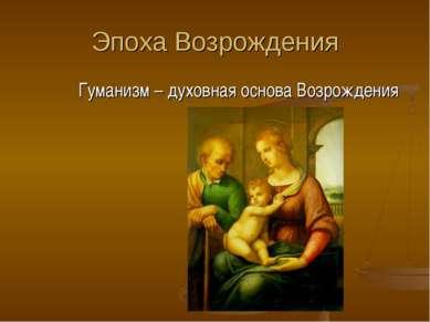 Эпоха Возрождения Гуманизм – духовная основа Возрождения