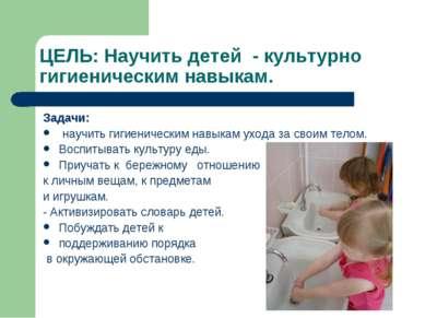 ЦЕЛЬ: Научить детей - культурно гигиеническим навыкам. Задачи: научить гигиен...