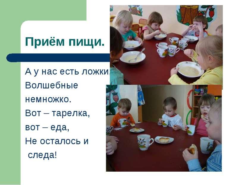 Приём пищи. А у нас есть ложки, Волшебные немножко. Вот – тарелка, вот – еда,...