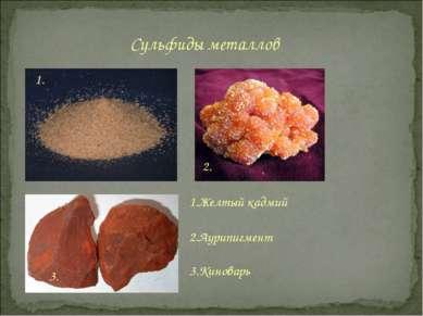 Сульфиды металлов 1. 2. 3. 1.Желтый кадмий 2.Аурипигмент 3.Киноварь