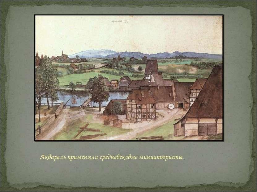 Акварель применяли средневековые миниатюристы.