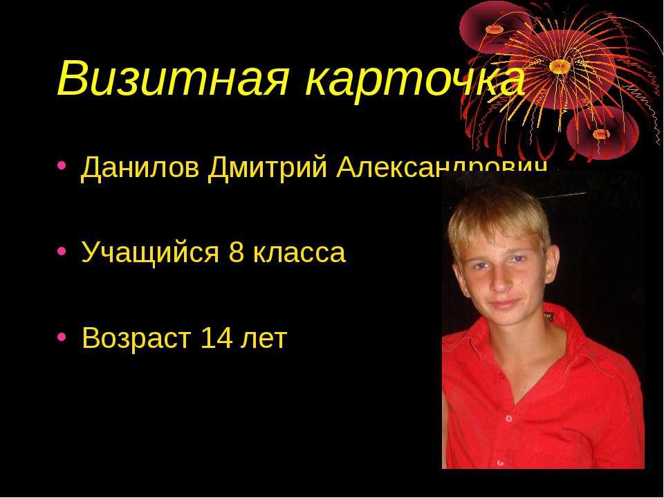 Визитная карточка Данилов Дмитрий Александрович Учащийся 8 класса Возраст 14 лет