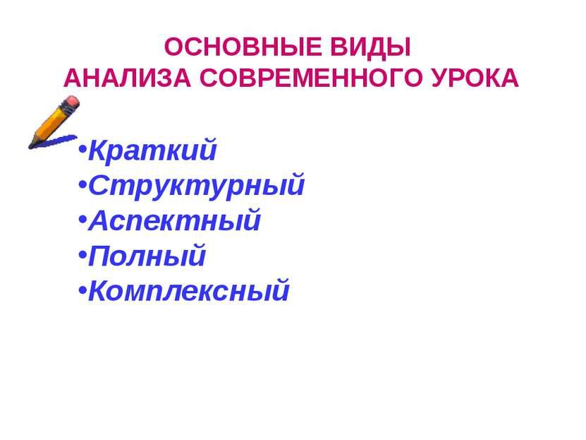 ОСНОВНЫЕ ВИДЫ АНАЛИЗА СОВРЕМЕННОГО УРОКА Краткий Структурный Аспектный Полный...