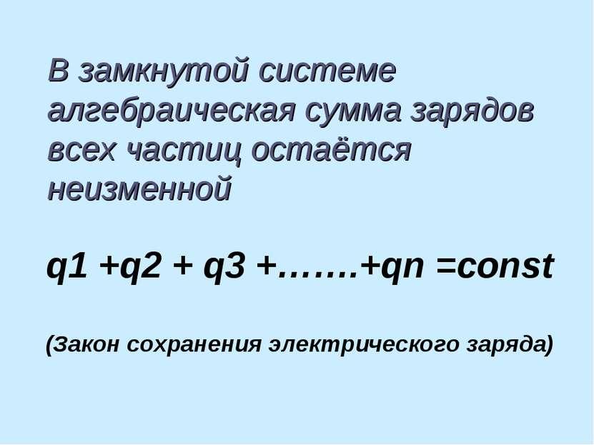В замкнутой системе алгебраическая сумма зарядов всех частиц остаётся неизмен...