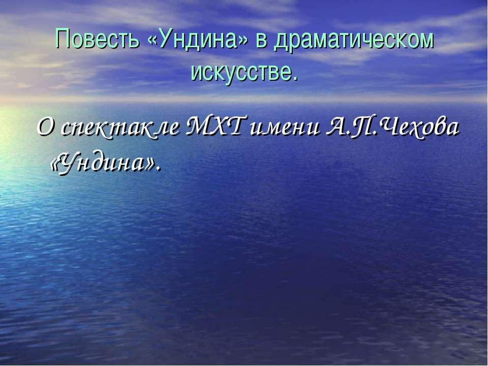 Повесть «Ундина» в драматическом искусстве. О спектакле МХТ имени А.П.Чехова ...