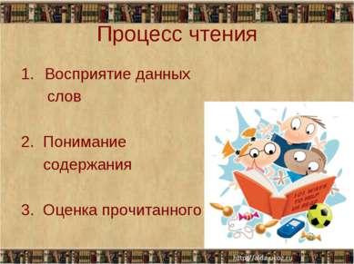 Процесс чтения Восприятие данных слов 2. Понимание содержания 3. Оценка прочи...