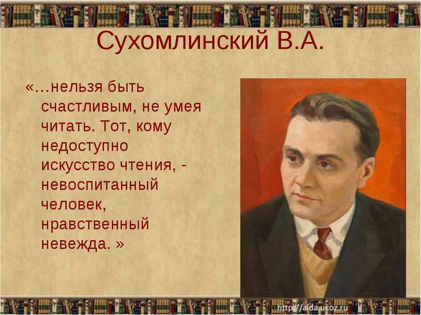 Сухомлинский В.А. «…нельзя быть счастливым, не умея читать. Тот, кому недосту...