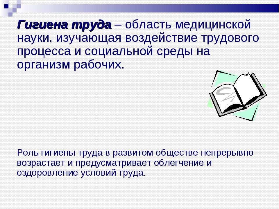 Гигиена труда – область медицинской науки, изучающая воздействие трудового пр...