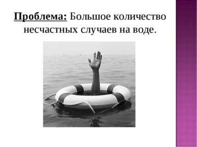 Проблема: Большое количество несчастных случаев на воде.