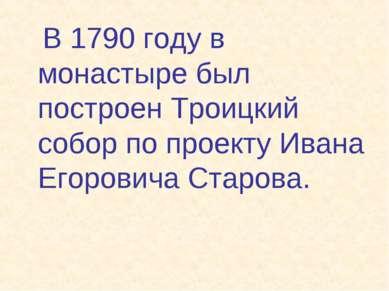 В 1790 году в монастыре был построен Троицкий собор по проекту Ивана Егорович...