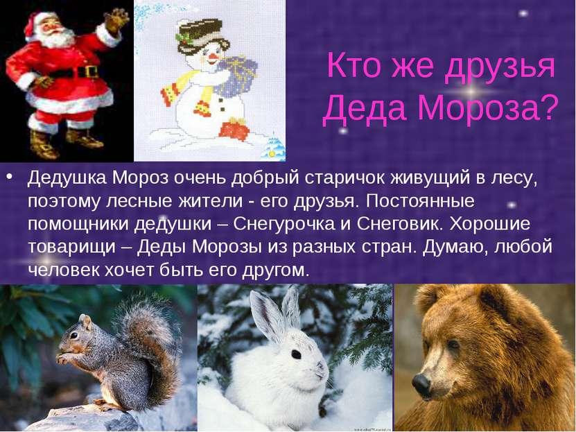 Кто же друзья Деда Мороза? Дедушка Мороз очень добрый старичок живущий в лесу...