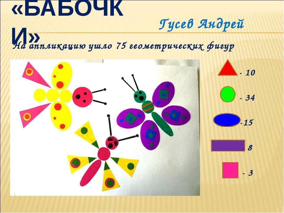 «БАБОЧКИ» - 10 - 34 -15 - 8 - 3 На аппликацию ушло 75 геометрических фигур Гу...