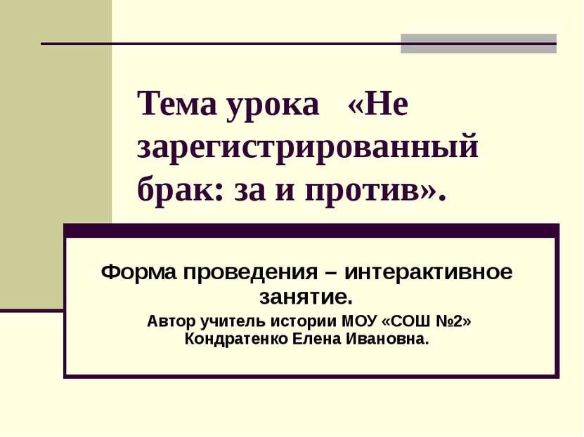 Тема урока «Не зарегистрированный брак: за и против». Форма проведения – инте...