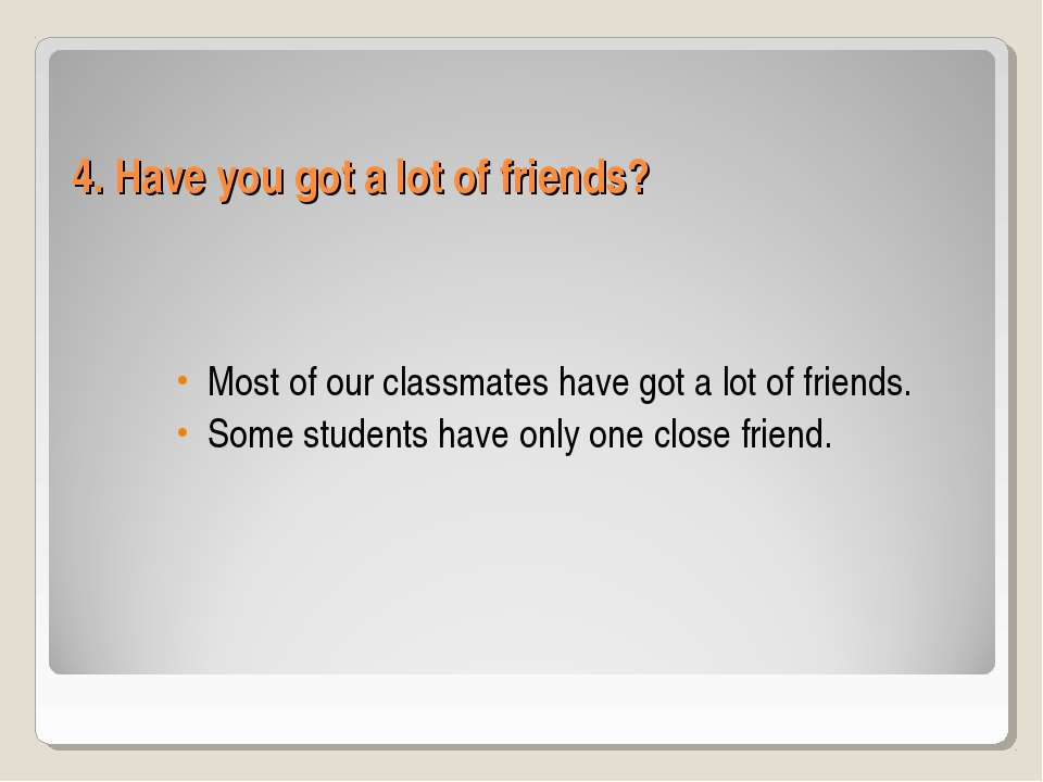 4. Have you got a lot of friends? Most of our classmates have got a lot of fr...