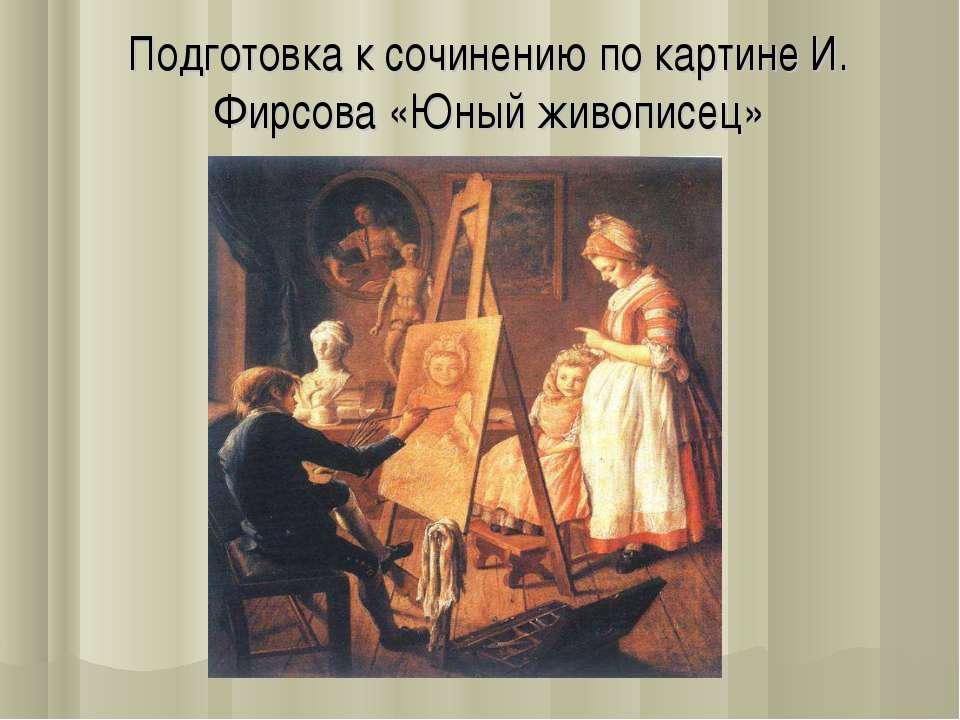 Подготовка к сочинению по картине И. Фирсова «Юный живописец»