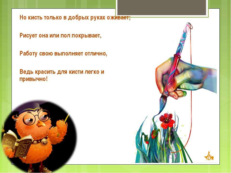 Но кисть только в добрых руках оживает; Рисует она или пол покрывает, Работу ...