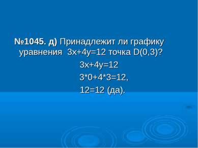 №1045. д) Принадлежит ли графику уравнения 3х+4у=12 точка D(0,3)? 3х+4у=12 3*...