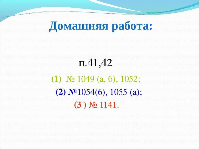 п.41,42 (1) № 1049 (а, б), 1052; (2) №1054(6), 1055 (а); (3 ) № 1141. Домашня...