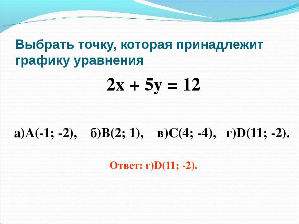 Выбрать точку, которая принадлежит графику уравнения 2х + 5у = 12 а)А(-1; -2)...