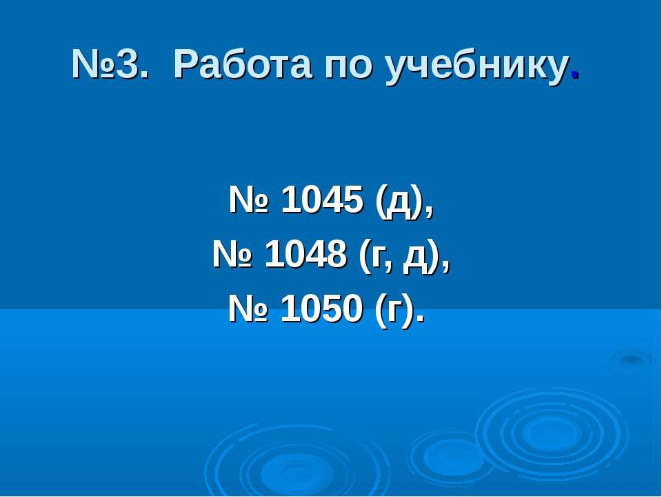 №3. Работа по учебнику. № 1045 (д), № 1048 (г, д), № 1050 (г).