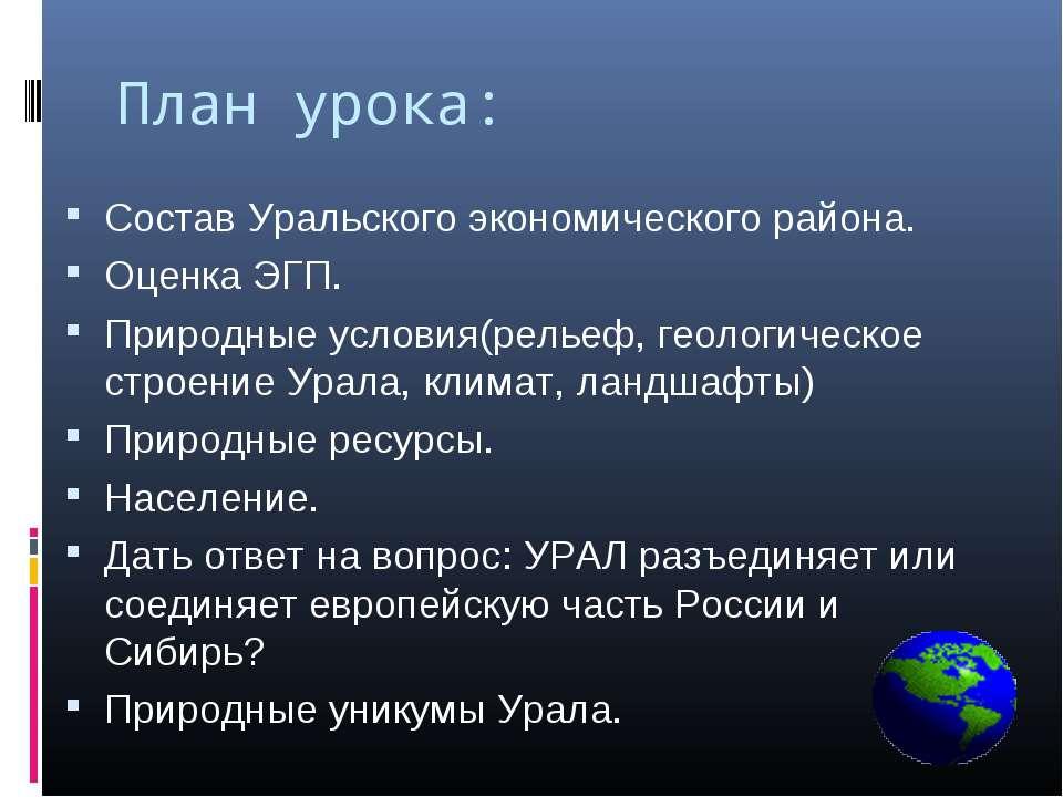 План урока: Состав Уральского экономического района. Оценка ЭГП. Природные ус...