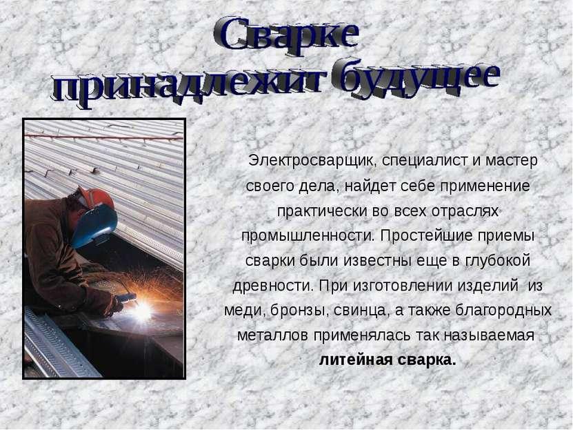 Электросварщик, специалист и мастер своего дела, найдет себе применение практ...