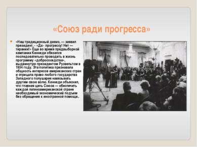 «Союз ради прогресса» «Наш традиционный девиз, — заявил президент, - «Да - пр...