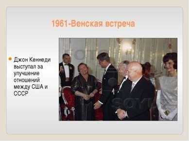 1961-Венская встреча Джон Кеннеди выступал за улучшение отношений между США и...