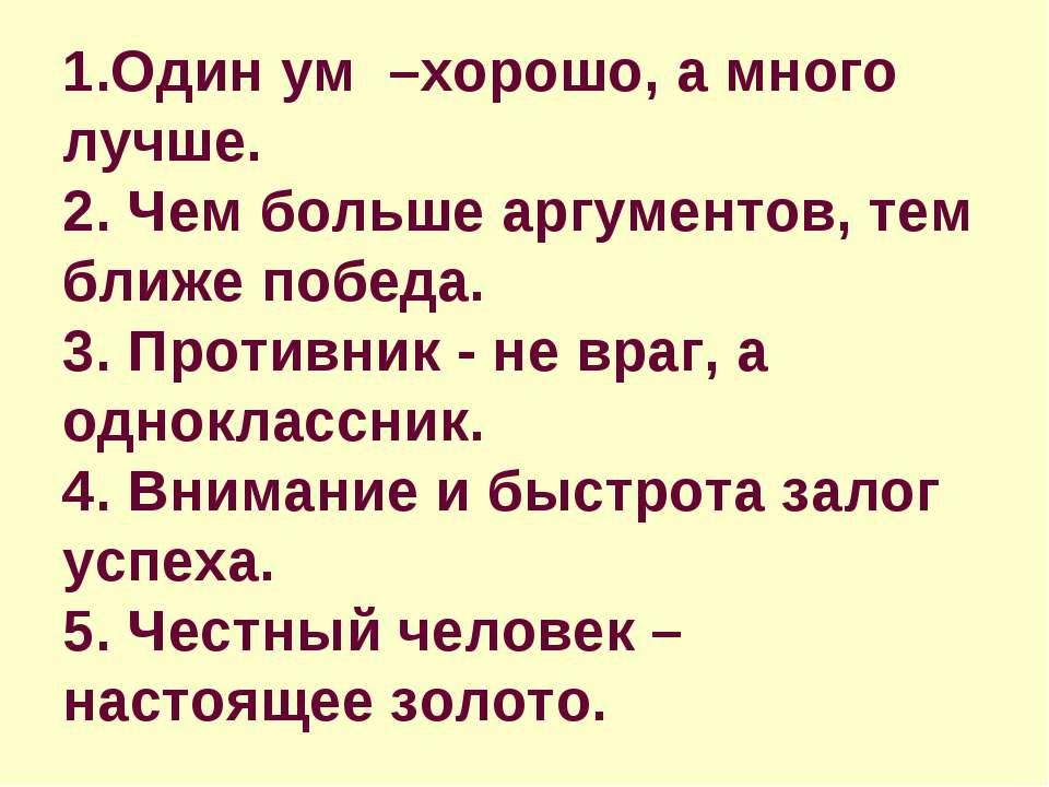 1.Один ум –хорошо, а много лучше. 2. Чем больше аргументов, тем ближе победа....