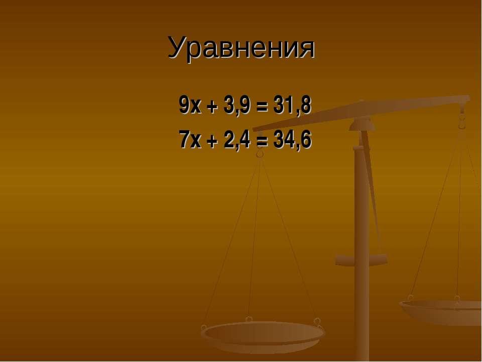 Уравнения 9х + 3,9 = 31,8 7х + 2,4 = 34,6