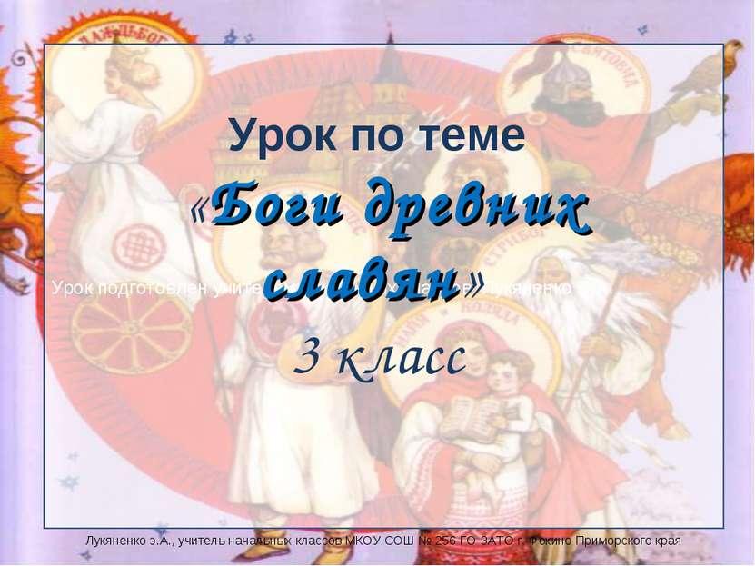 Урок подготовлен учителем начальных классов Лукяненко Э.А. Урок по теме «Боги...