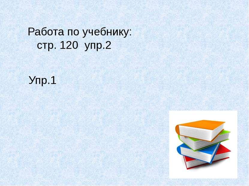 Работа по учебнику: стр. 120 упр.2 Упр.1