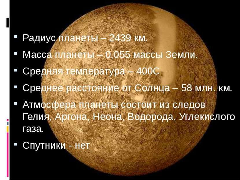 Радиус планеты – 2439 км. Масса планеты – 0,055 массы Земли. Средняя температ...