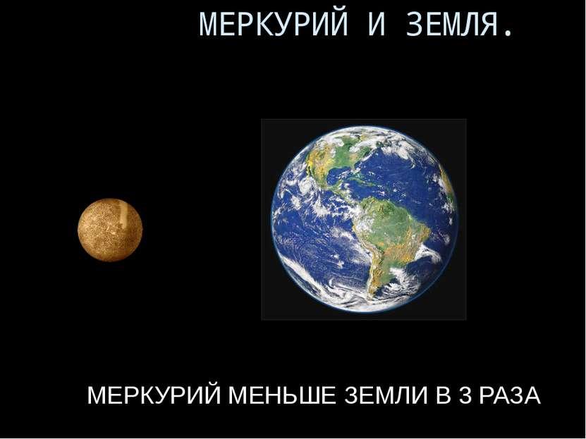 МЕРКУРИЙ МЕНЬШЕ ЗЕМЛИ В 3 РАЗА МЕРКУРИЙ И ЗЕМЛЯ.